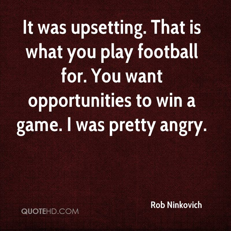 It was upsetting. That is what you play football for. You want opportunities to win a game. I was pretty angry.