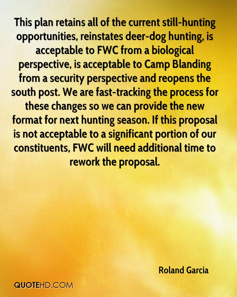 This plan retains all of the current still-hunting opportunities, reinstates deer-dog hunting, is acceptable to FWC from a biological perspective, is acceptable to Camp Blanding from a security perspective and reopens the south post. We are fast-tracking the process for these changes so we can provide the new format for next hunting season. If this proposal is not acceptable to a significant portion of our constituents, FWC will need additional time to rework the proposal.