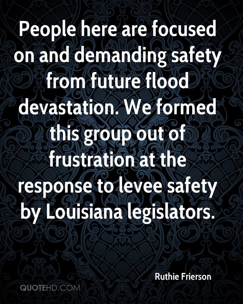 People here are focused on and demanding safety from future flood devastation. We formed this group out of frustration at the response to levee safety by Louisiana legislators.