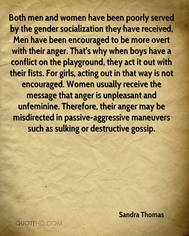 Both men and women have been poorly served by the gender socialization they have received, Men have been encouraged to be more overt with their anger. That's why when boys have a conflict on the playground, they act it out with their fists. For girls, acting out in that way is not encouraged. Women usually receive the message that anger is unpleasant and unfeminine. Therefore, their anger may be misdirected in passive-aggressive maneuvers such as sulking or destructive gossip.