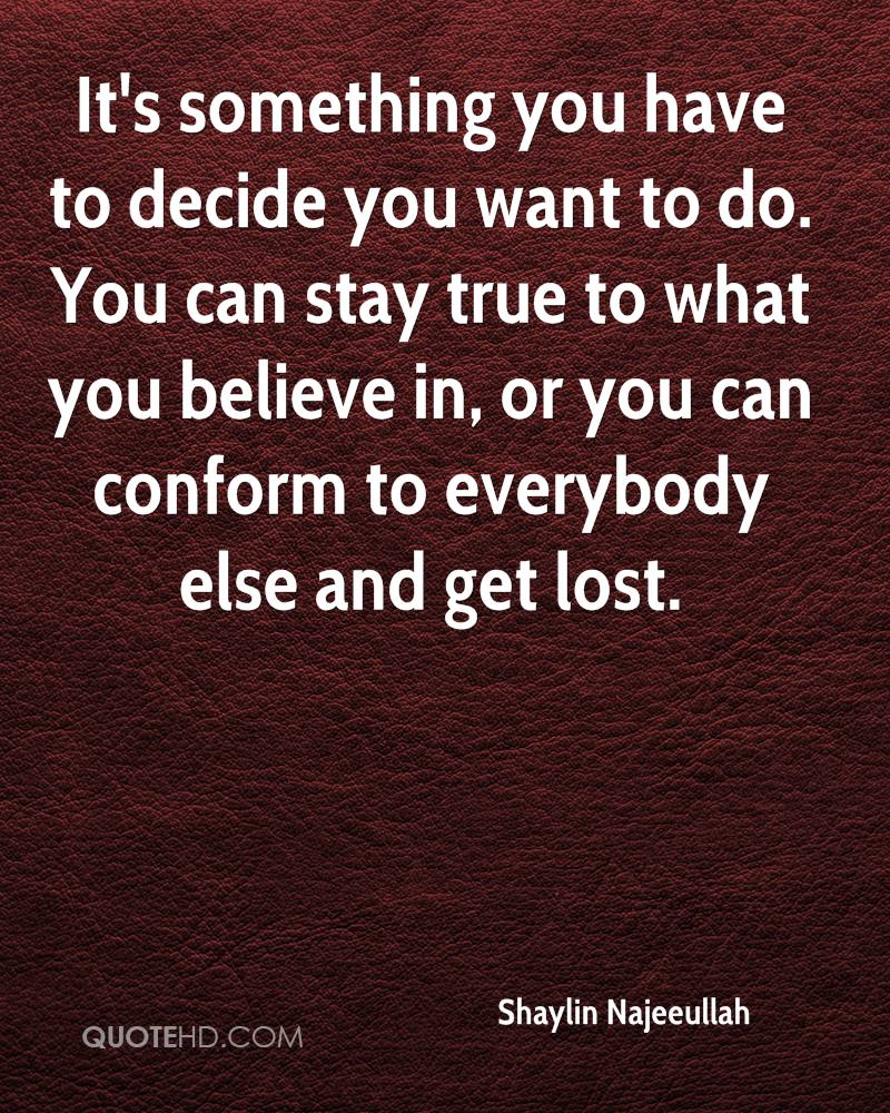 It's something you have to decide you want to do. You can stay true to what you believe in, or you can conform to everybody else and get lost.