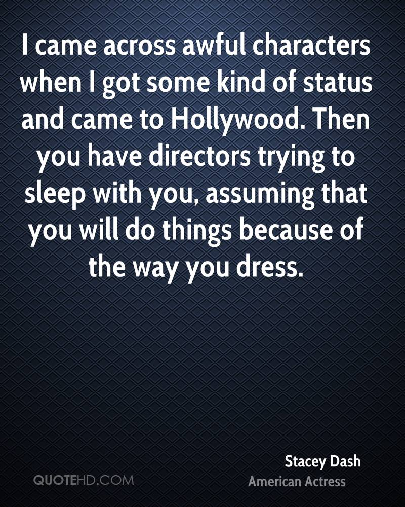 I came across awful characters when I got some kind of status and came to Hollywood. Then you have directors trying to sleep with you, assuming that you will do things because of the way you dress.