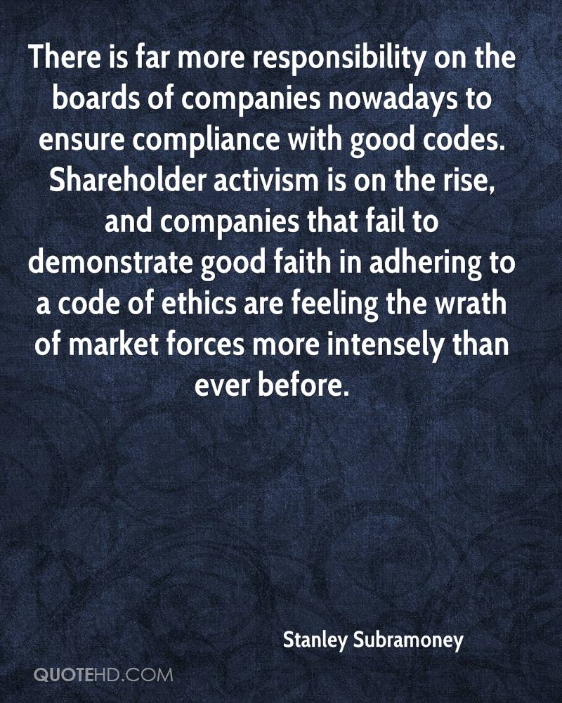 There is far more responsibility on the boards of companies nowadays to ensure compliance with good codes. Shareholder activism is on the rise, and companies that fail to demonstrate good faith in adhering to a code of ethics are feeling the wrath of market forces more intensely than ever before.