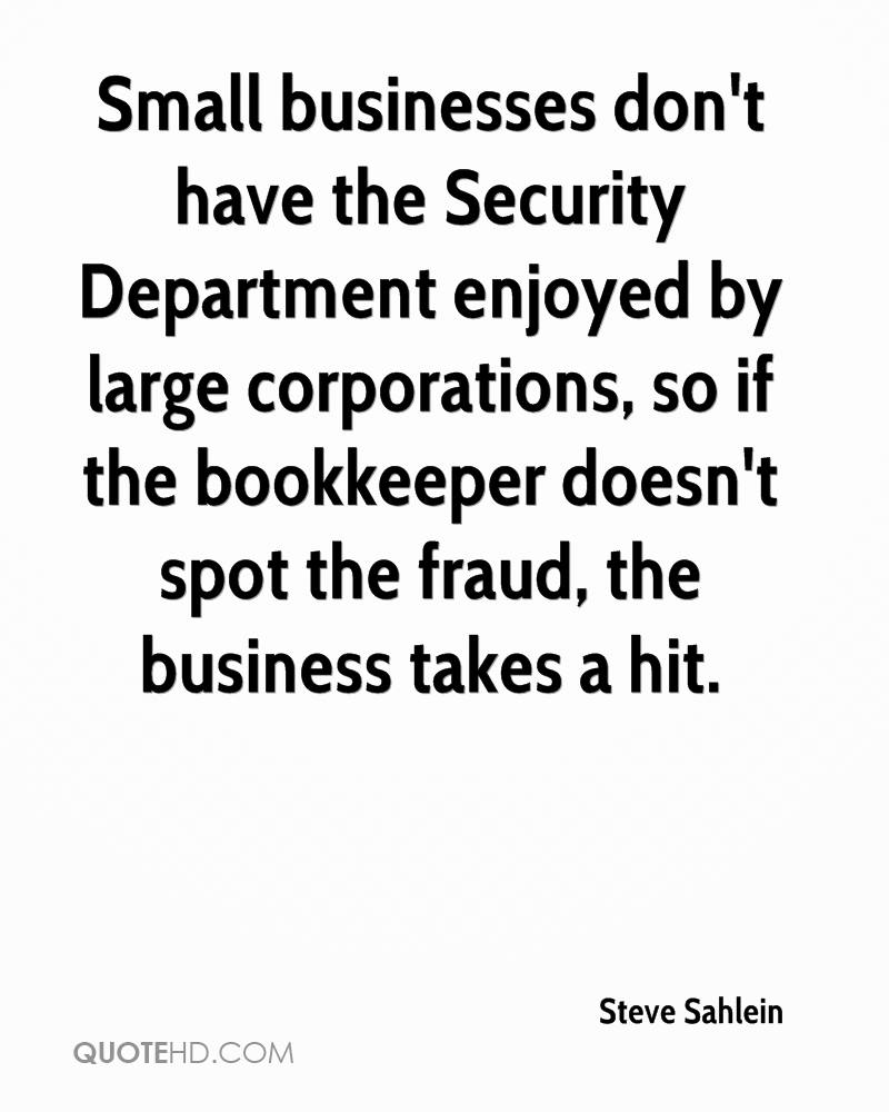 Small businesses don't have the Security Department enjoyed by large corporations, so if the bookkeeper doesn't spot the fraud, the business takes a hit.