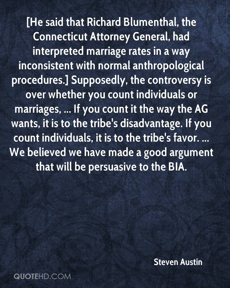 [He said that Richard Blumenthal, the Connecticut Attorney General, had interpreted marriage rates in a way inconsistent with normal anthropological procedures.] Supposedly, the controversy is over whether you count individuals or marriages, ... If you count it the way the AG wants, it is to the tribe's disadvantage. If you count individuals, it is to the tribe's favor. ... We believed we have made a good argument that will be persuasive to the BIA.