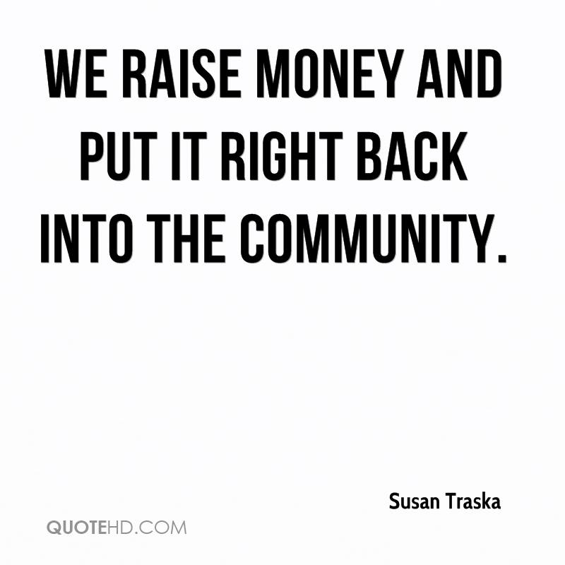 We raise money and put it right back into the community.