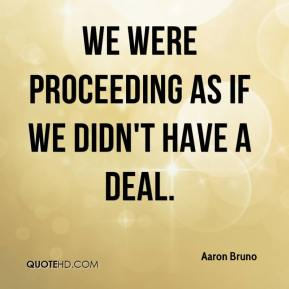 Aaron Bruno - We were proceeding as if we didn't have a deal.