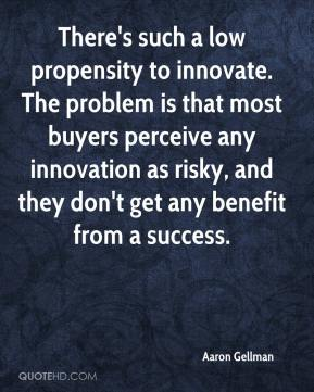 Aaron Gellman - There's such a low propensity to innovate. The problem is that most buyers perceive any innovation as risky, and they don't get any benefit from a success.