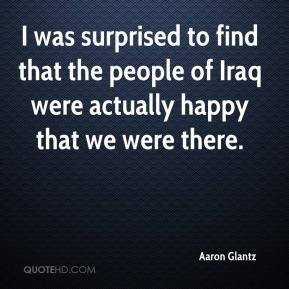 I was surprised to find that the people of Iraq were actually happy that we were there.