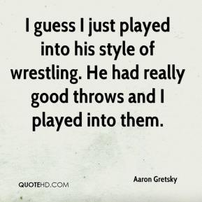 I guess I just played into his style of wrestling. He had really good throws and I played into them.