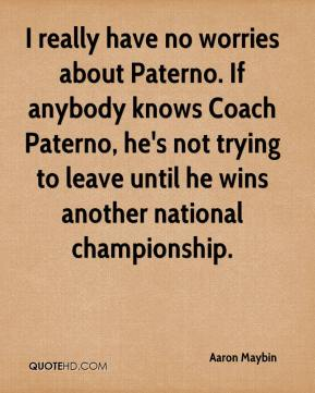Aaron Maybin - I really have no worries about Paterno. If anybody knows Coach Paterno, he's not trying to leave until he wins another national championship.