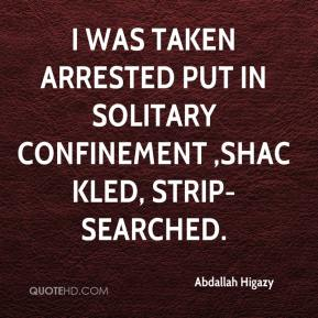 Abdallah Higazy - I was taken arrested put in solitary confinement ,shackled, strip-searched.