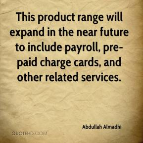 Abdullah Almadhi - This product range will expand in the near future to include payroll, pre-paid charge cards, and other related services.
