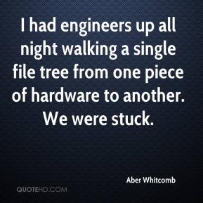Aber Whitcomb - I had engineers up all night walking a single file tree from one piece of hardware to another. We were stuck.