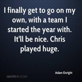 Adam Enright - I finally get to go on my own, with a team I started the year with. It'll be nice. Chris played huge.