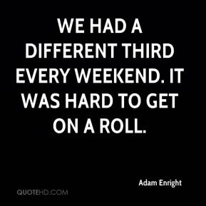 Adam Enright - We had a different third every weekend. It was hard to get on a roll.