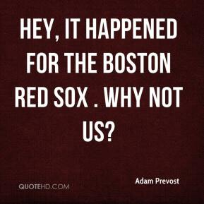 Adam Prevost - Hey, it happened for the Boston Red Sox . Why not us?