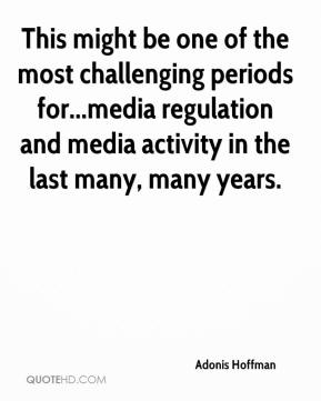 Adonis Hoffman - This might be one of the most challenging periods for...media regulation and media activity in the last many, many years.