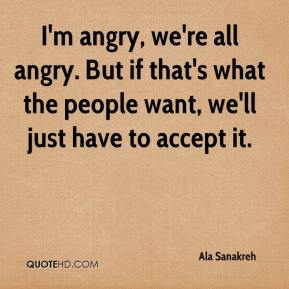 Ala Sanakreh - I'm angry, we're all angry. But if that's what the people want, we'll just have to accept it.