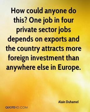 Alain Duhamel - How could anyone do this? One job in four private sector jobs depends on exports and the country attracts more foreign investment than anywhere else in Europe.