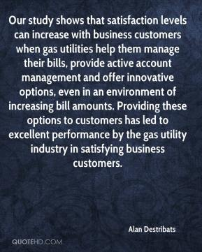 Alan Destribats - Our study shows that satisfaction levels can increase with business customers when gas utilities help them manage their bills, provide active account management and offer innovative options, even in an environment of increasing bill amounts. Providing these options to customers has led to excellent performance by the gas utility industry in satisfying business customers.
