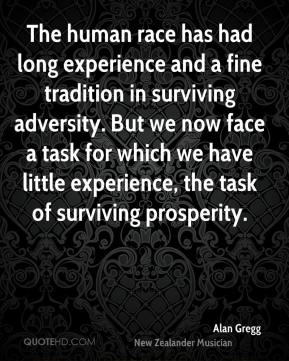 Alan Gregg - The human race has had long experience and a fine tradition in surviving adversity. But we now face a task for which we have little experience, the task of surviving prosperity.