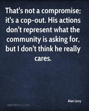 Alan Levy - That's not a compromise; it's a cop-out. His actions don't represent what the community is asking for, but I don't think he really cares.