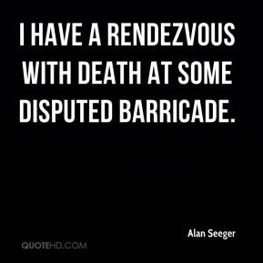Alan Seeger - I have a rendezvous with Death At some disputed barricade, When Spring comes back with rustling shade And apple blossoms fill the air.