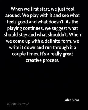 Alan Sloan - When we first start, we just fool around. We play with it and see what feels good and what doesn't. As the playing continues, we suggest what should stay and what shouldn't. When we come up with a definite form, we write it down and run through it a couple times. It's a really great creative process.
