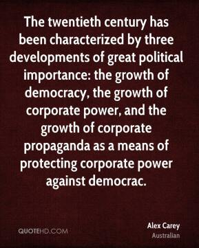 The twentieth century has been characterized by three developments of great political importance: the growth of democracy, the growth of corporate power, and the growth of corporate propaganda as a means of protecting corporate power against democrac.
