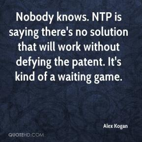Alex Kogan - Nobody knows. NTP is saying there's no solution that will work without defying the patent. It's kind of a waiting game.