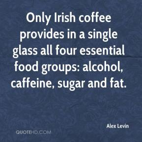 Alex Levin - Only Irish coffee provides in a single glass all four essential food groups: alcohol, caffeine, sugar and fat.