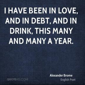 I have been in love, and in debt, and in drink, this many and many a year.