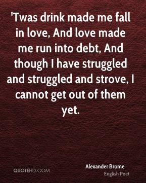 'Twas drink made me fall in love, And love made me run into debt, And though I have struggled and struggled and strove, I cannot get out of them yet.