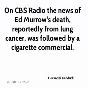 Alexander Kendrick - On CBS Radio the news of Ed Murrow's death, reportedly from lung cancer, was followed by a cigarette commercial.