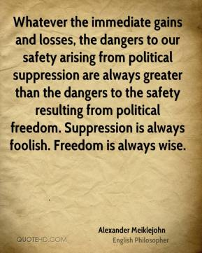 Alexander Meiklejohn - Whatever the immediate gains and losses, the dangers to our safety arising from political suppression are always greater than the dangers to the safety resulting from political freedom. Suppression is always foolish. Freedom is always wise.