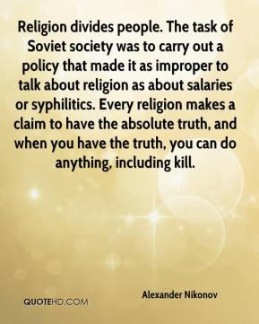 Alexander Nikonov - Religion divides people. The task of Soviet society was to carry out a policy that made it as improper to talk about religion as about salaries or syphilitics. Every religion makes a claim to have the absolute truth, and when you have the truth, you can do anything, including kill.