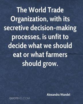 Alexandra Wandel - The World Trade Organization, with its secretive decision-making processes, is unfit to decide what we should eat or what farmers should grow.