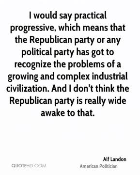 I would say practical progressive, which means that the Republican party or any political party has got to recognize the problems of a growing and complex industrial civilization. And I don't think the Republican party is really wide awake to that.