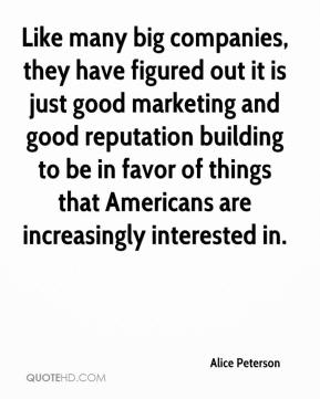 Alice Peterson - Like many big companies, they have figured out it is just good marketing and good reputation building to be in favor of things that Americans are increasingly interested in.