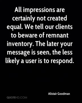 Alistair Goodman - All impressions are certainly not created equal. We tell our clients to beware of remnant inventory. The later your message is seen, the less likely a user is to respond.