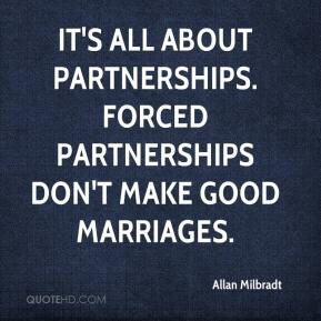 Allan Milbradt - It's all about partnerships. Forced partnerships don't make good marriages.