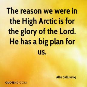 Allie Salluviniq - The reason we were in the High Arctic is for the glory of the Lord. He has a big plan for us.