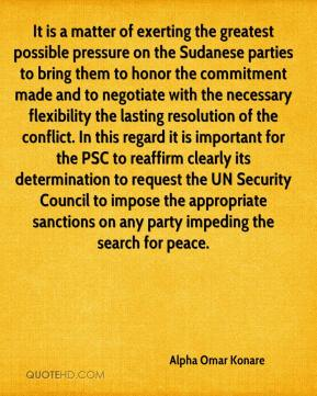 Alpha Omar Konare - It is a matter of exerting the greatest possible pressure on the Sudanese parties to bring them to honor the commitment made and to negotiate with the necessary flexibility the lasting resolution of the conflict. In this regard it is important for the PSC to reaffirm clearly its determination to request the UN Security Council to impose the appropriate sanctions on any party impeding the search for peace.