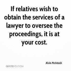 Alvin McIntosh - If relatives wish to obtain the services of a lawyer to oversee the proceedings, it is at your cost.