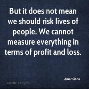 Amar Sinha - But it does not mean we should risk lives of people. We cannot measure everything in terms of profit and loss.