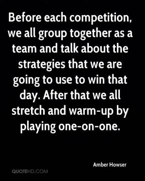 Amber Howser - Before each competition, we all group together as a team and talk about the strategies that we are going to use to win that day. After that we all stretch and warm-up by playing one-on-one.
