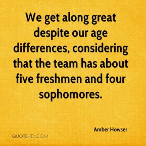 Amber Howser - We get along great despite our age differences, considering that the team has about five freshmen and four sophomores.