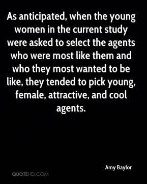 Amy Baylor - As anticipated, when the young women in the current study were asked to select the agents who were most like them and who they most wanted to be like, they tended to pick young, female, attractive, and cool agents.