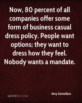 Amy Gemellaro - Now, 80 percent of all companies offer some form of business casual dress policy. People want options; they want to dress how they feel. Nobody wants a mandate.